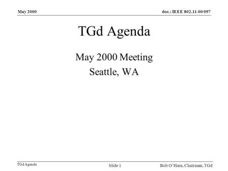 Doc.: IEEE 802.11-00/097 TGd Agenda May 2000 Bob OHara, Chairman, TGdSlide 1 TGd Agenda May 2000 Meeting Seattle, WA.