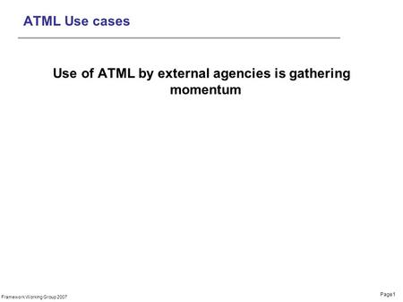 Page1 Framework Working Group 2007 ATML Use cases Use of ATML by external agencies is gathering momentum.