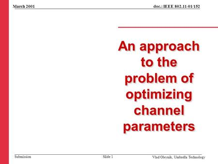 An approach to the problem of optimizing channel parameters March 2001 Vlad Oleynik, Umbrella Technology Slide 1 doc.: IEEE 802.11-01/152 Submission.