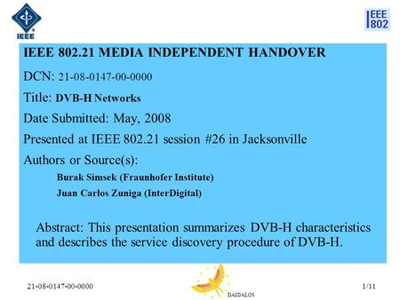 DAIDALOS 21-08-0147-00-00001/11 IEEE 802.21 MEDIA INDEPENDENT HANDOVER DCN: 21-08-0147-00-0000 Title: DVB-H Networks Date Submitted: May, 2008 Presented.