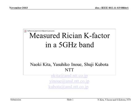 Doc.: IEEE 802.11-03/0884r1 Submission November 2003 N.Kita, Y.Inoue and S.Kubota, NTT Slide 1 Measured Rician K-factor in a 5GHz band Naoki Kita, Yasuhiko.