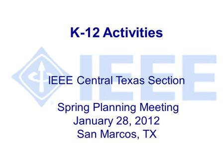 K-12 Activities IEEE Central Texas Section Spring Planning Meeting January 28, 2012 San Marcos, TX.