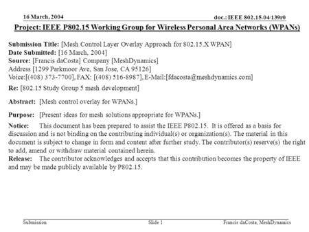 Doc.: IEEE 802.15-04/139r0 Submission 16 March, 2004 Francis daCosta, MeshDynamicsSlide 1 Project: IEEE P802.15 Working Group for Wireless Personal Area.