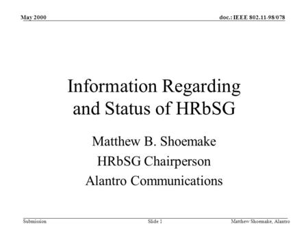 Doc.: IEEE 802.11-98/078 Submission May 2000 Matthew Shoemake, AlantroSlide 1 Information Regarding and Status of HRbSG Matthew B. Shoemake HRbSG Chairperson.