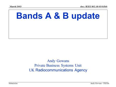 Doc.: IEEE 802.18-03/015r0 Submission March 2003 Andy Gowans - UK RA Bands A & B update Andy Gowans Private Business Systems Unit UK Radiocommunications.