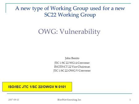 2007-09-15 Blue Pilot Consulting, Inc. 1 A new type of Working Group used for a new SC22 Working Group OWG: Vulnerability John Benito JTC 1/SC 22 WG14.