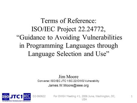 For OWGV Meeting #1, 2006 June, Washington, DC, USA 1D2-060622 Terms of Reference: ISO/IEC Project 22.24772, Guidance to Avoiding Vulnerabilities in Programming.