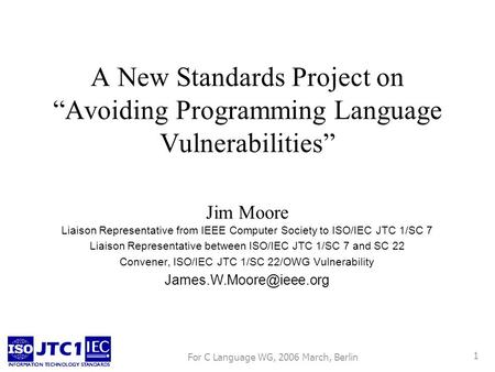For C Language WG, 2006 March, Berlin 1 A New Standards Project on Avoiding Programming Language Vulnerabilities Jim Moore Liaison Representative from.