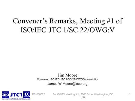 For OWGV Meeting #1, 2006 June, Washington, DC, USA 1D2-060622 Conveners Remarks, Meeting #1 of ISO/IEC JTC 1/SC 22/OWG:V Jim Moore Convener, ISO/IEC JTC.