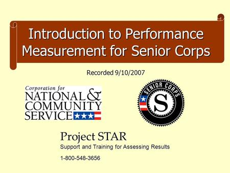 Introduction to Performance Measurement for Senior Corps Project STAR Support and Training for Assessing Results 1-800-548-3656 Recorded 9/10/2007.