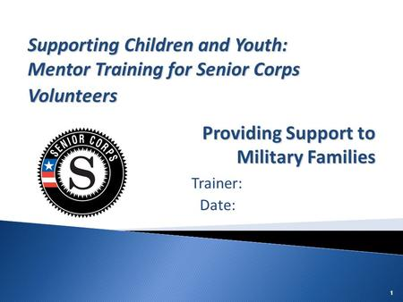 111 Trainer: Date: Supporting Children and Youth: Mentor Training for Senior Corps Volunteers Providing Support to Military Families.
