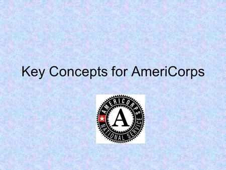 Key Concepts for AmeriCorps. Session Objectives Provide an opportunity for participants to network in program specific group Discuss key fiscal and grant.