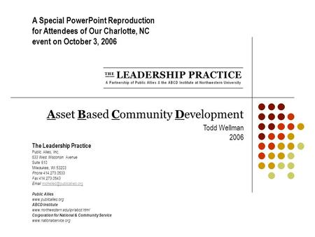 Asset Based Community Development Todd Wellman 2006 The Leadership Practice Public Allies, Inc. 633 West Wisconsin Avenue Suite 610 Milwaukee, WI 53203.