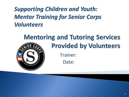 11 Trainer: Date: Supporting Children and Youth: Mentor Training for Senior Corps Volunteers Mentoring and Tutoring Services Provided by Volunteers.