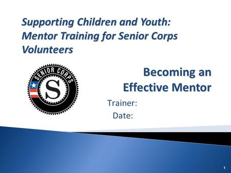 111 Trainer: Date: Supporting Children and Youth: Mentor Training for Senior Corps Volunteers Becoming an Effective Mentor.