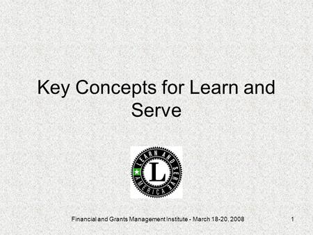 Financial and Grants Management Institute - March 18-20, 20081 Key Concepts for Learn and Serve.