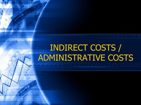 INDIRECT COSTS / ADMINISTRATIVE COSTS. March 2006 Session Objectives Understanding differences between direct and indirect costs Increase knowledge on.