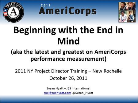 Beginning with the End in Mind (aka the latest and greatest on AmeriCorps performance measurement) 2011 NY Project Director Training – New Rochelle October.