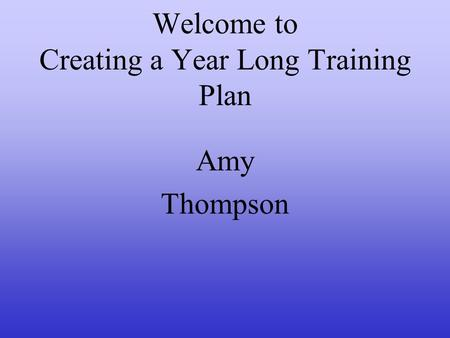 Welcome to Creating a Year Long Training Plan Amy Thompson.