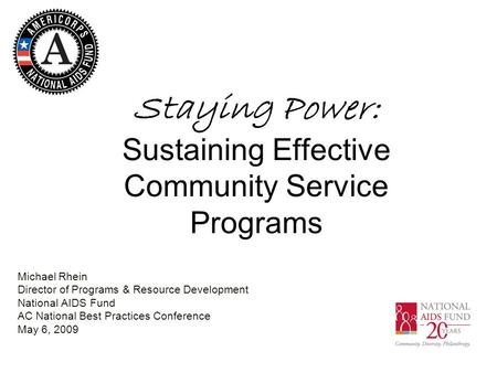 Staying Power: Sustaining Effective Community Service Programs Michael Rhein Director of Programs & Resource Development National AIDS Fund AC National.