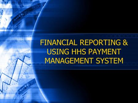 FINANCIAL REPORTING & USING HHS PAYMENT MANAGEMENT SYSTEM.