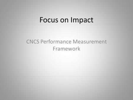 Focus on Impact CNCS Performance Measurement Framework.