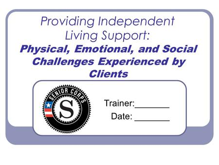 Providing Independent Living Support: Physical, Emotional, and Social Challenges Experienced by Clients Trainer:_______ Date: _______.