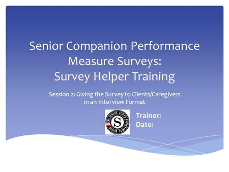 Senior Companion Performance Measure Surveys: Survey Helper Training Session 2: Giving the Survey to Clients/Caregivers in an Interview Format Trainer: