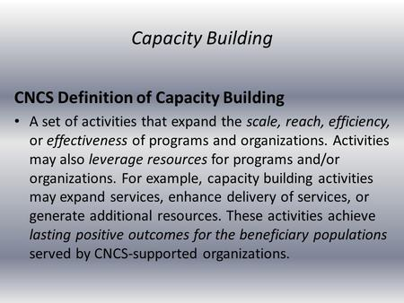 CNCS Definition of Capacity Building A set of activities that expand the scale, reach, efficiency, or effectiveness of programs and organizations. Activities.