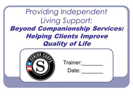 Providing Independent Living Support: Beyond Companionship Services: Helping Clients Improve Quality of Life Trainer:_______ Date: _______.