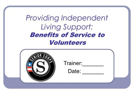 Providing Independent Living Support: Benefits of Service to Volunteers Trainer:_______ Date: _______.
