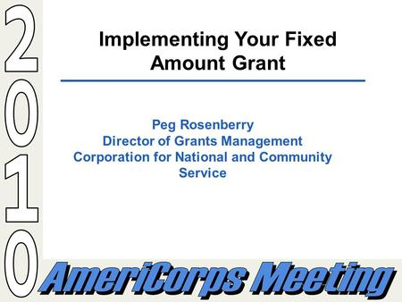 Implementing Your Fixed Amount Grant Peg Rosenberry Director of Grants Management Corporation for National and Community Service.
