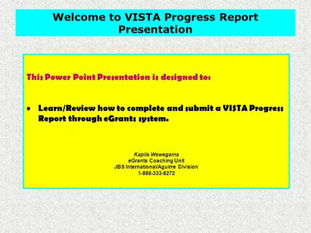 This Power Point Presentation is designed to: Learn/Review how to complete and submit a VISTA Progress Report through eGrants system. Kapila Wewegama eGrants.