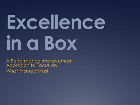 Excellence in a Box A Performance Improvement Approach to Focus on What Matters Most.