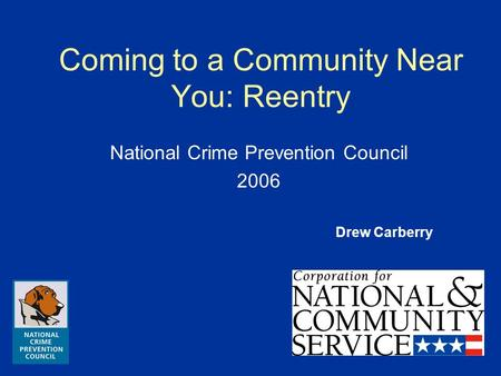 Coming to a Community Near You: Reentry National Crime Prevention Council 2006 Drew Carberry.