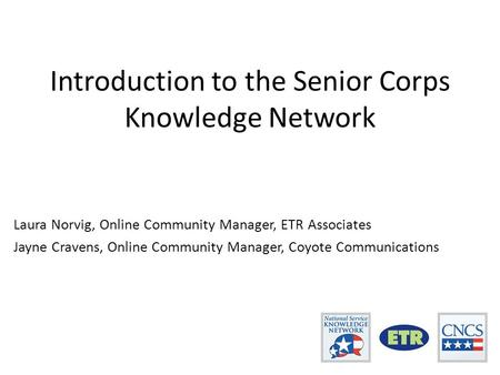 Introduction to the Senior Corps Knowledge Network Laura Norvig, Online Community Manager, ETR Associates Jayne Cravens, Online Community Manager, Coyote.