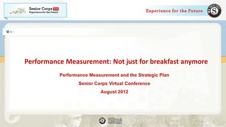 Performance Measurement: Not just for breakfast anymore Performance Measurement and the Strategic Plan Senior Corps Virtual Conference August 2012.