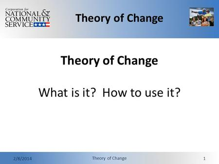 Theory of Change 2/8/2014 Theory of Change 1 Theory of Change What is it? How to use it?