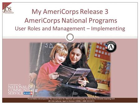 My AmeriCorps Release 3 AmeriCorps National Programs User Roles and Management – Implementing Presentation developed for the Corporation for National and.