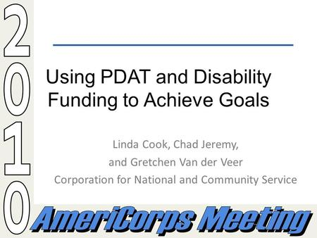 Using PDAT and Disability Funding to Achieve Goals Linda Cook, Chad Jeremy, and Gretchen Van der Veer Corporation for National and Community Service.