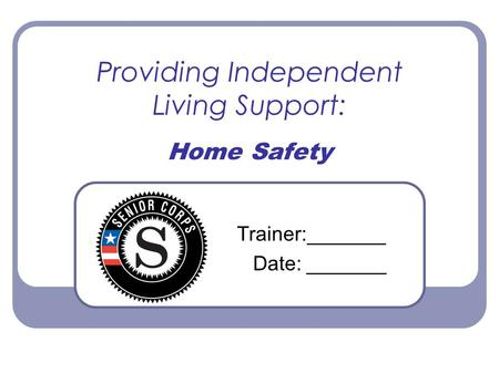 Providing Independent Living Support: Home Safety Trainer:_______ Date: _______.