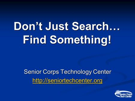 Dont Just Search… Find Something! Senior Corps Technology Center