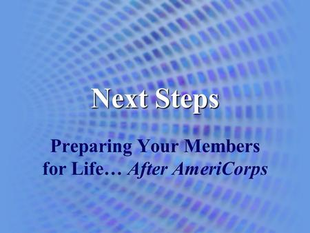 Next Steps Preparing Your Members for Life… After AmeriCorps.