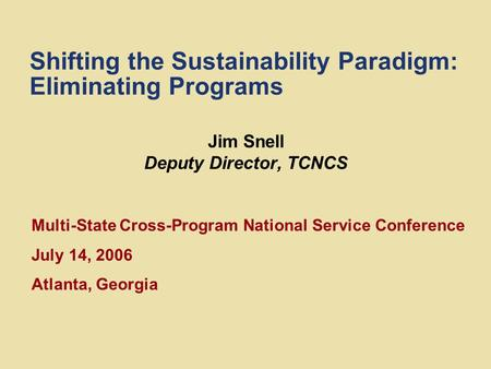 Shifting the Sustainability Paradigm: Eliminating Programs Jim Snell Deputy Director, TCNCS Multi-State Cross-Program National Service Conference July.