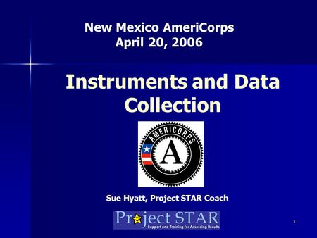 1 Instruments and Data Collection New Mexico AmeriCorps April 20, 2006 Sue Hyatt, Project STAR Coach.