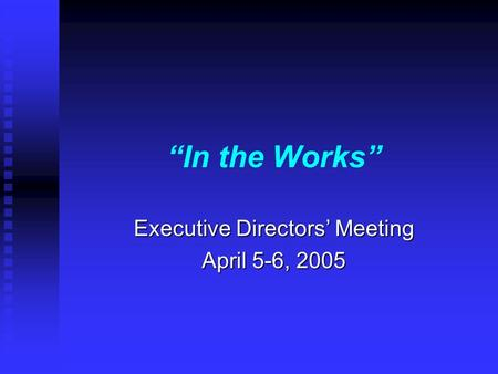 In the Works Executive Directors Meeting April 5-6, 2005.