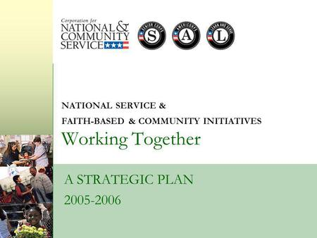 NATIONAL SERVICE & FAITH-BASED & COMMUNITY INITIATIVES Working Together A STRATEGIC PLAN 2005-2006.
