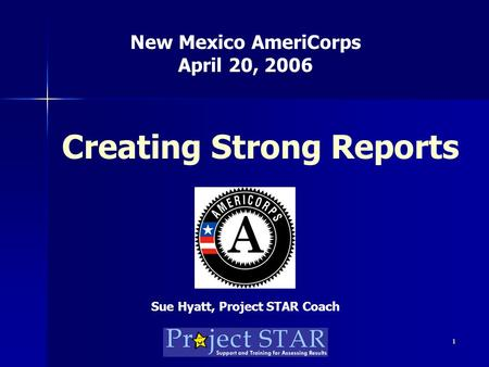 1 Creating Strong Reports New Mexico AmeriCorps April 20, 2006 Sue Hyatt, Project STAR Coach.
