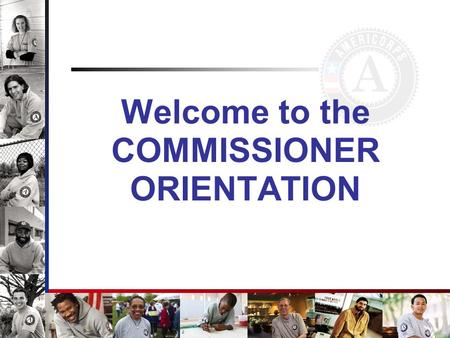 Welcome to the COMMISSIONER ORIENTATION. Enabling Legislation National and Community Service Trust Act of 1993.