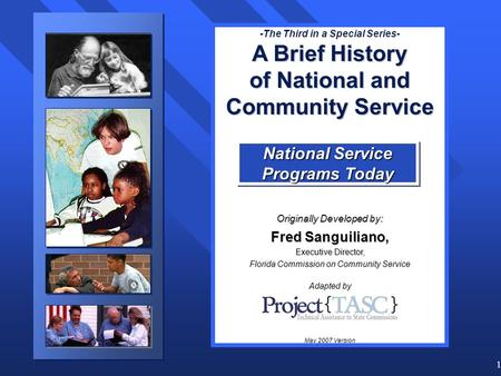 1 -The Third in a Special Series- A Brief History of National and Community Service Originally Developed by: Fred Sanguiliano, Executive Director, Florida.